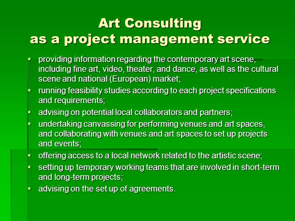 Art Consulting as a project management service  providing information regarding the contemporary art scene, including fine art, video, theater, and d