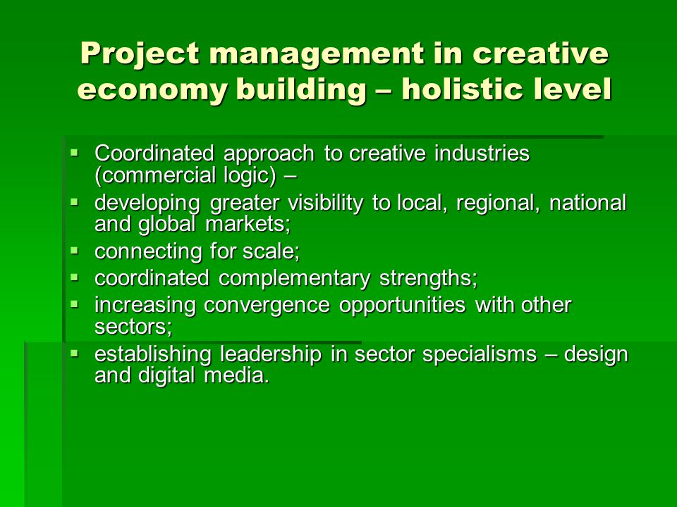 Project management in creative economy building – holistic level  Coordinated approach to creative industries (commercial logic) –  developing great