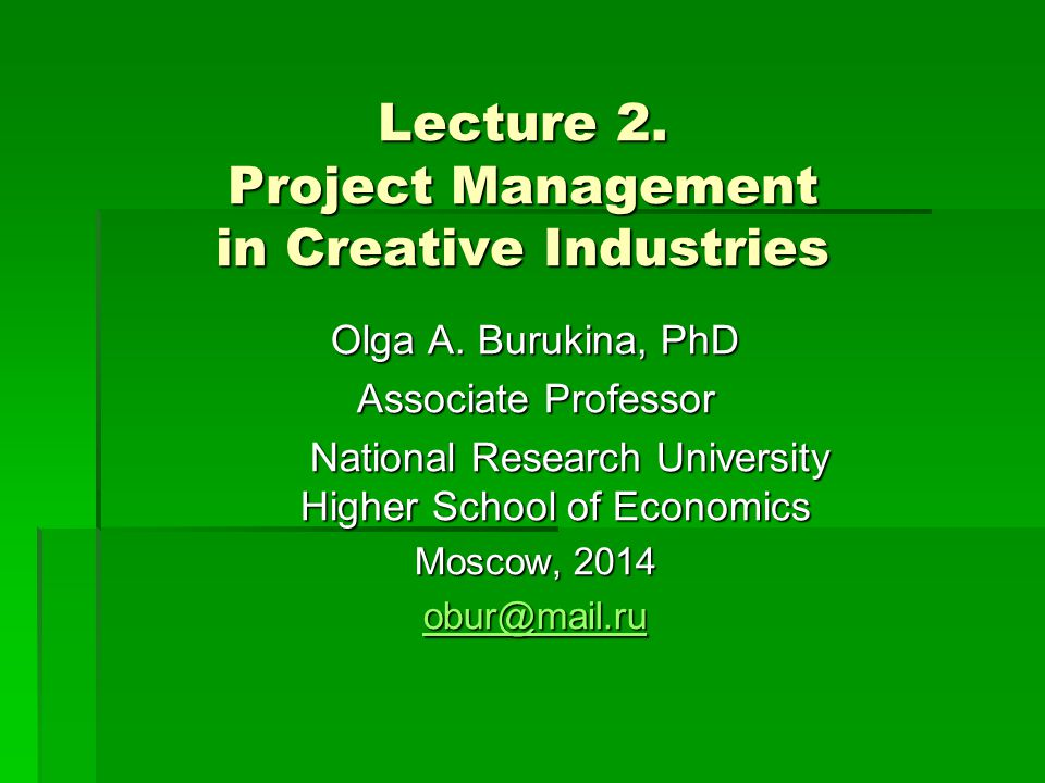 Lecture 2. Project Management in Creative Industries Olga A. Burukina, PhD Associate Professor National Research University Higher School of Economics