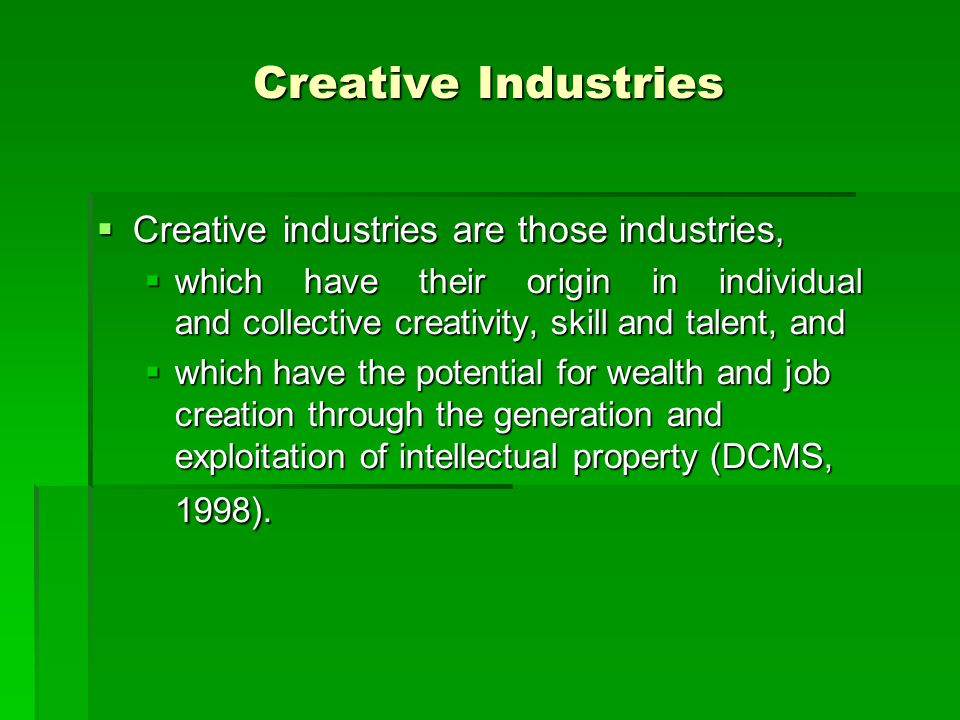 Creative Industries  Creative industries are those industries,  which have their origin in individual and collective creativity, skill and talent, a