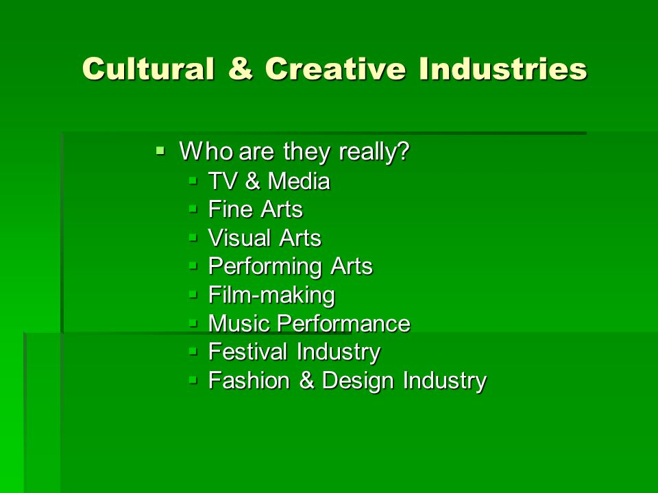 Cultural & Creative Industries  Who are they really?  TV & Media  Fine Arts  Visual Arts  Performing Arts  Film-making  Music Performance  Fes