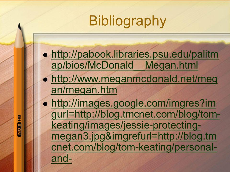 Bibliography http://pabook.libraries.psu.edu/palitm ap/bios/McDonald__Megan.html http://pabook.libraries.psu.edu/palitm ap/bios/McDonald__Megan.html http://www.meganmcdonald.net/meg an/megan.htm http://www.meganmcdonald.net/meg an/megan.htm http://images.google.com/imgres im gurl=http://blog.tmcnet.com/blog/tom- keating/images/jessie-protecting- megan3.jpg&imgrefurl=http://blog.tm cnet.com/blog/tom-keating/personal- and- http://images.google.com/imgres im gurl=http://blog.tmcnet.com/blog/tom- keating/images/jessie-protecting- megan3.jpg&imgrefurl=http://blog.tm cnet.com/blog/tom-keating/personal- and-