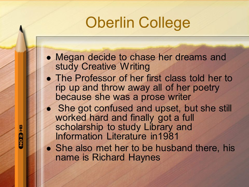 Oberlin College Megan decide to chase her dreams and study Creative Writing The Professor of her first class told her to rip up and throw away all of her poetry because she was a prose writer She got confused and upset, but she still worked hard and finally got a full scholarship to study Library and Information Literature in1981 She also met her to be husband there, his name is Richard Haynes