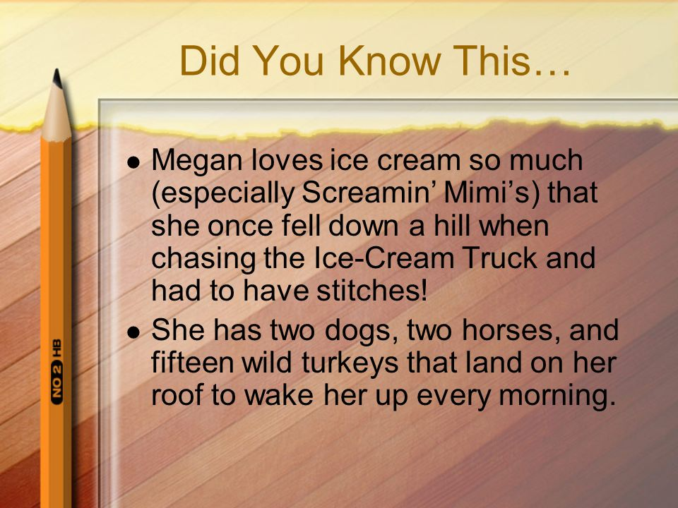 Did You Know This… Megan loves ice cream so much (especially Screamin' Mimi's) that she once fell down a hill when chasing the Ice-Cream Truck and had to have stitches.