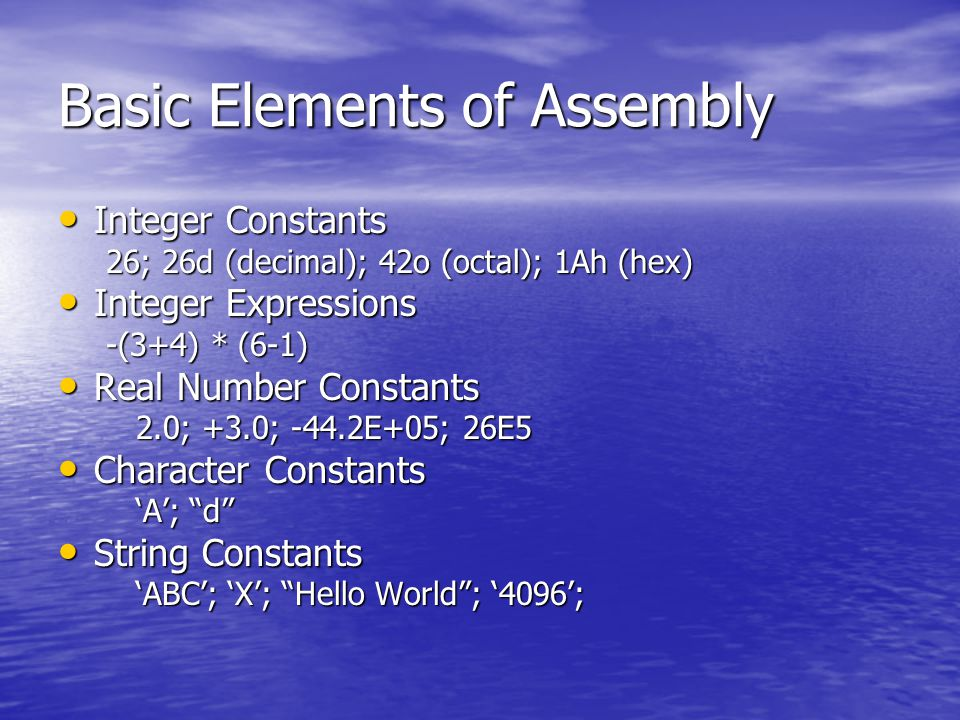 Basic Elements of Assembly Integer Constants Integer Constants 26; 26d (decimal); 42o (octal); 1Ah (hex) Integer Expressions Integer Expressions -(3+4) * (6-1) Real Number Constants Real Number Constants 2.0; +3.0; -44.2E+05; 26E5 Character Constants Character Constants 'A'; d String Constants String Constants 'ABC'; 'X'; Hello World ; '4096';