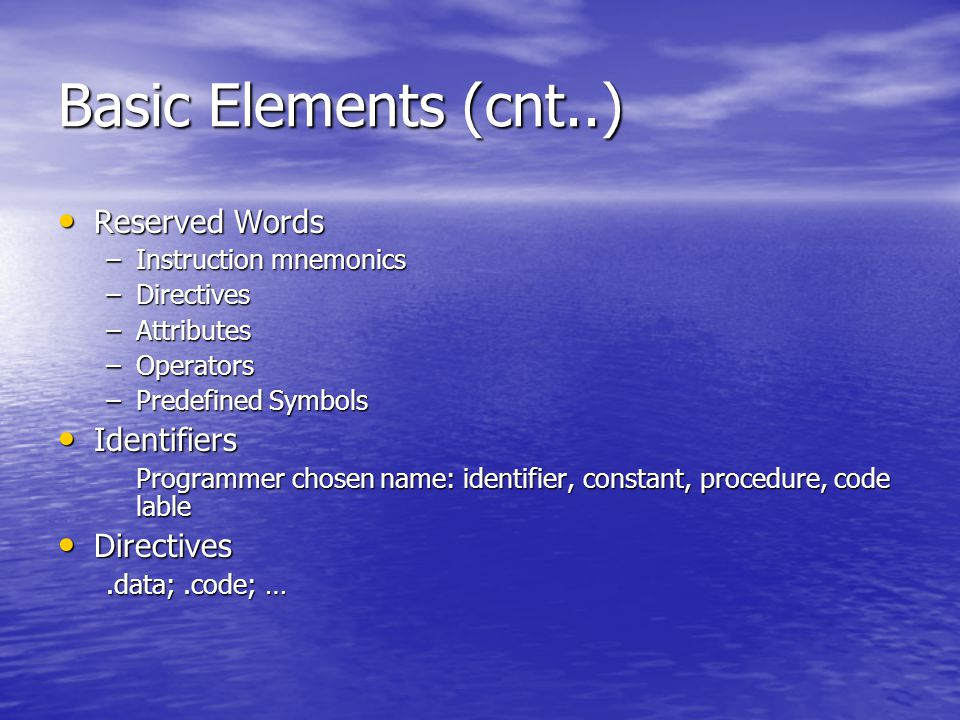 Basic Elements (cnt..) Reserved Words Reserved Words –Instruction mnemonics –Directives –Attributes –Operators –Predefined Symbols Identifiers Identifiers Programmer chosen name: identifier, constant, procedure, code lable Directives Directives.data;.code; …