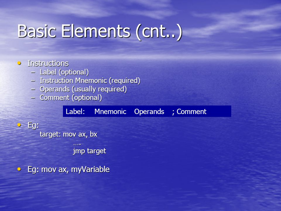 Basic Elements (cnt..) Instructions Instructions –Label (optional) –Instruction Mnemonic (required) –Operands (usually required) –Comment (optional) Eg: Eg: target: mov ax, bx ….