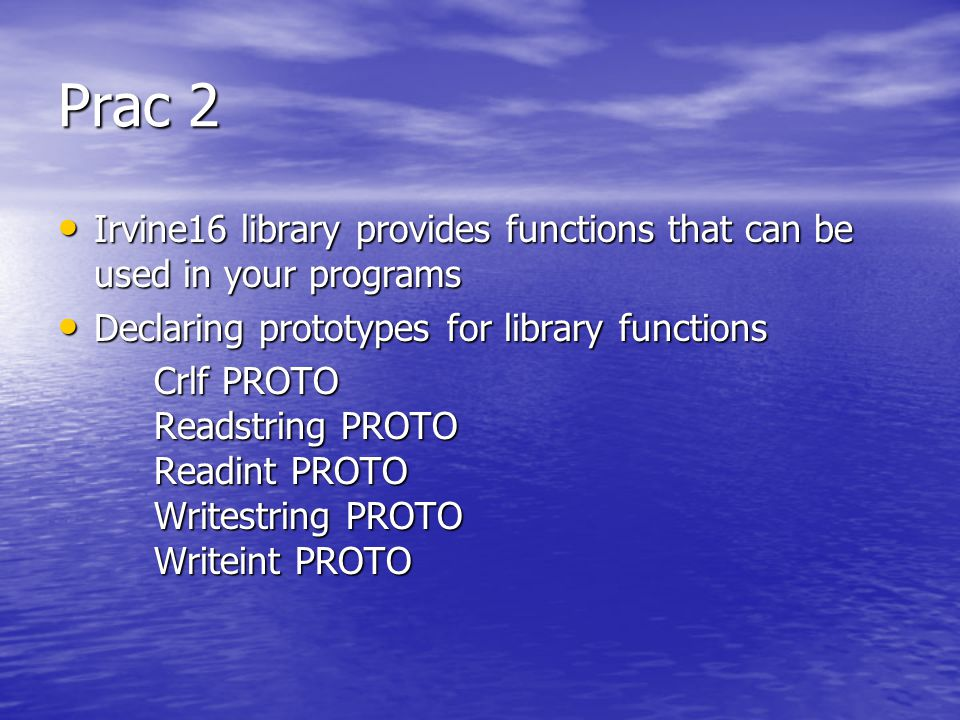 Prac 2 Irvine16 library provides functions that can be used in your programs Irvine16 library provides functions that can be used in your programs Declaring prototypes for library functions Declaring prototypes for library functions Crlf PROTO Readstring PROTO Readint PROTO Writestring PROTO Writeint PROTO