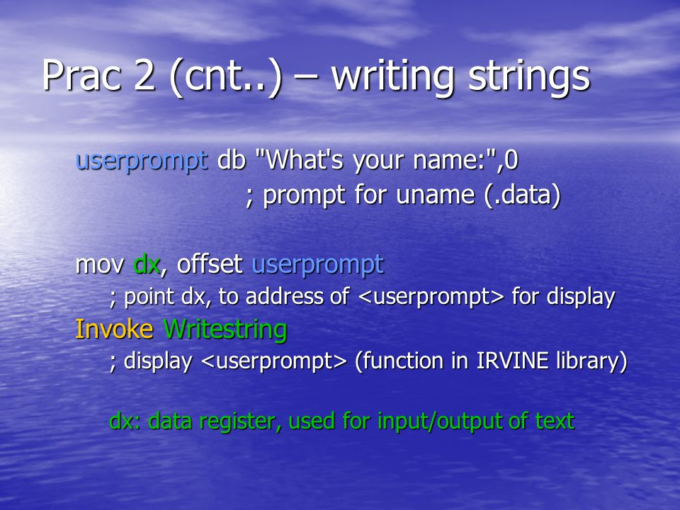 Prac 2 (cnt..) – writing strings userprompt db What s your name: ,0 userprompt db What s your name: ,0 ; prompt for uname (.data) mov dx, offset userprompt mov dx, offset userprompt ; point dx, to address of for display Invoke Writestring Invoke Writestring ; display (function in IRVINE library) dx: data register, used for input/output of text