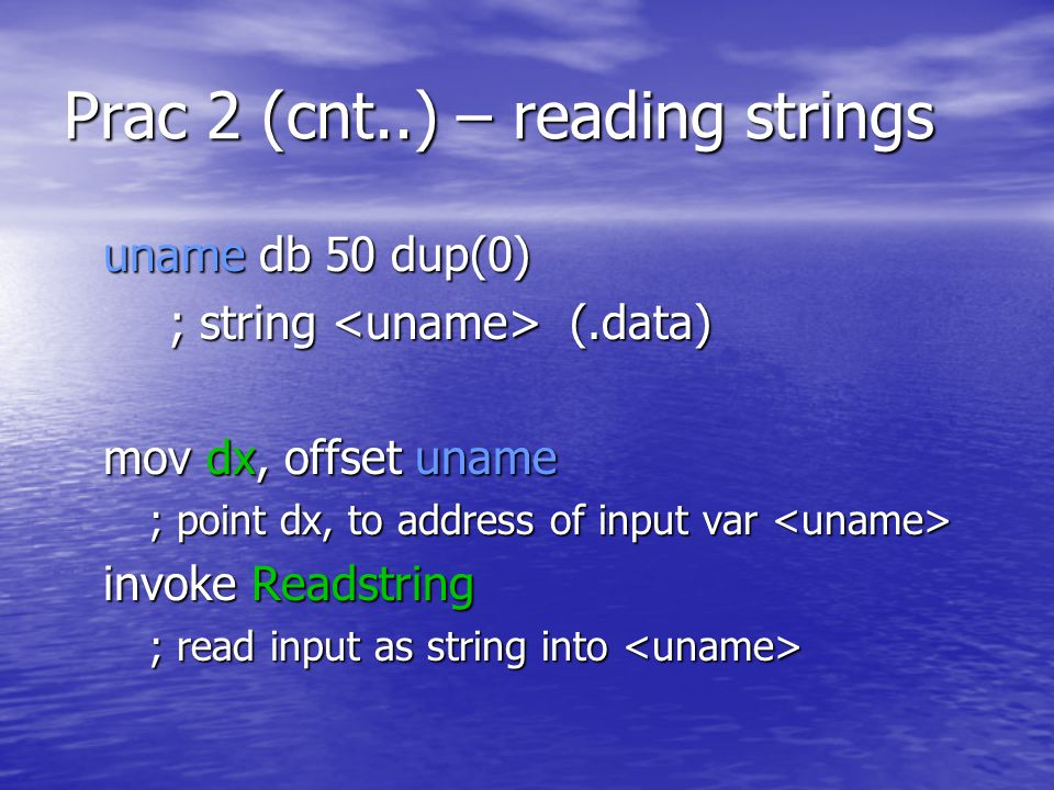 Prac 2 (cnt..) – reading strings uname db 50 dup(0) uname db 50 dup(0) ; string (.data) mov dx, offset uname mov dx, offset uname ; point dx, to address of input var ; point dx, to address of input var invoke Readstring ; read input as string into ; read input as string into