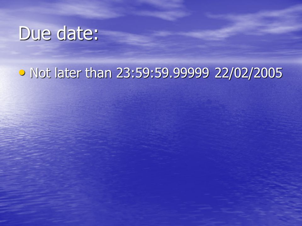 Due date: Not later than 23:59:59.99999 22/02/2005 Not later than 23:59:59.99999 22/02/2005