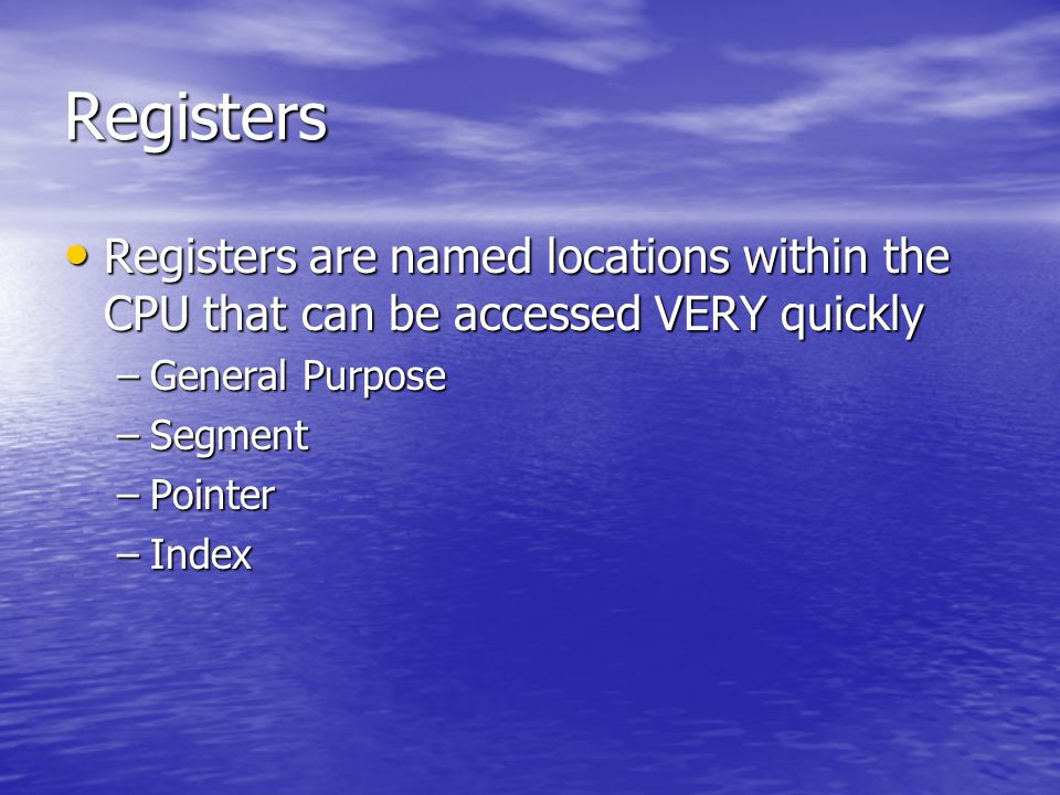 Registers Registers are named locations within the CPU that can be accessed VERY quickly Registers are named locations within the CPU that can be accessed VERY quickly –General Purpose –Segment –Pointer –Index