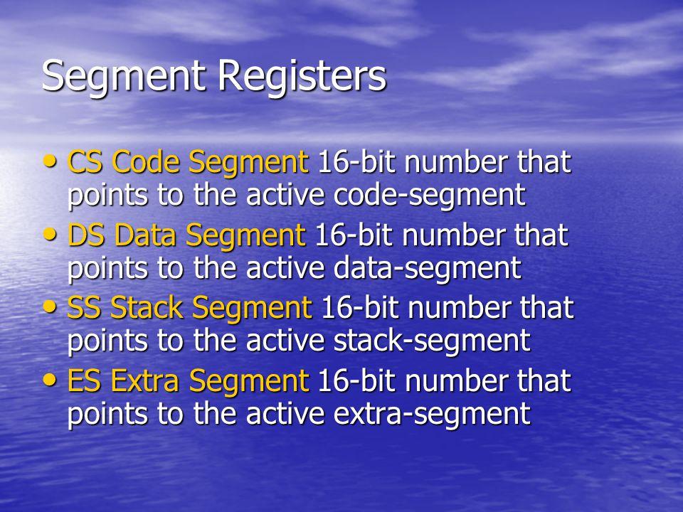 Segment Registers CS Code Segment 16-bit number that points to the active code-segment CS Code Segment 16-bit number that points to the active code-segment DS Data Segment 16-bit number that points to the active data-segment DS Data Segment 16-bit number that points to the active data-segment SS Stack Segment 16-bit number that points to the active stack-segment SS Stack Segment 16-bit number that points to the active stack-segment ES Extra Segment 16-bit number that points to the active extra-segment ES Extra Segment 16-bit number that points to the active extra-segment
