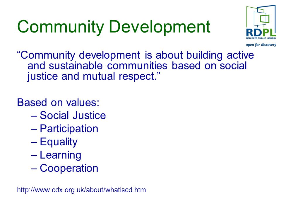 Community Development Community development is about building active and sustainable communities based on social justice and mutual respect. Based on values: –Social Justice –Participation –Equality –Learning –Cooperation http://www.cdx.org.uk/about/whatiscd.htm