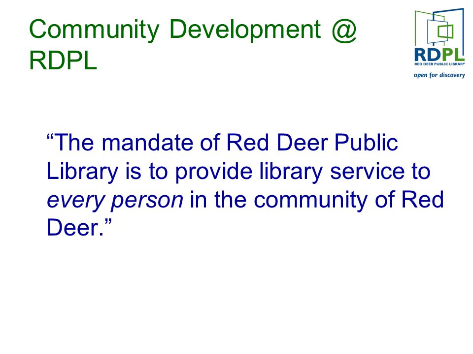 Community Development @ RDPL The mandate of Red Deer Public Library is to provide library service to every person in the community of Red Deer.