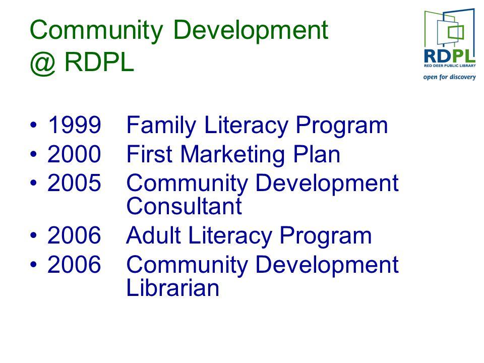 Community Development @ RDPL 1999 Family Literacy Program 2000 First Marketing Plan 2005 Community Development Consultant 2006 Adult Literacy Program 2006 Community Development Librarian