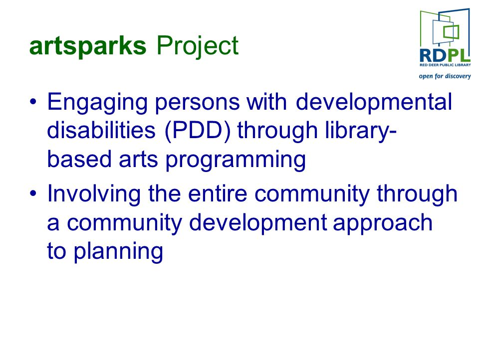 artsparks Project Engaging persons with developmental disabilities (PDD) through library- based arts programming Involving the entire community through a community development approach to planning