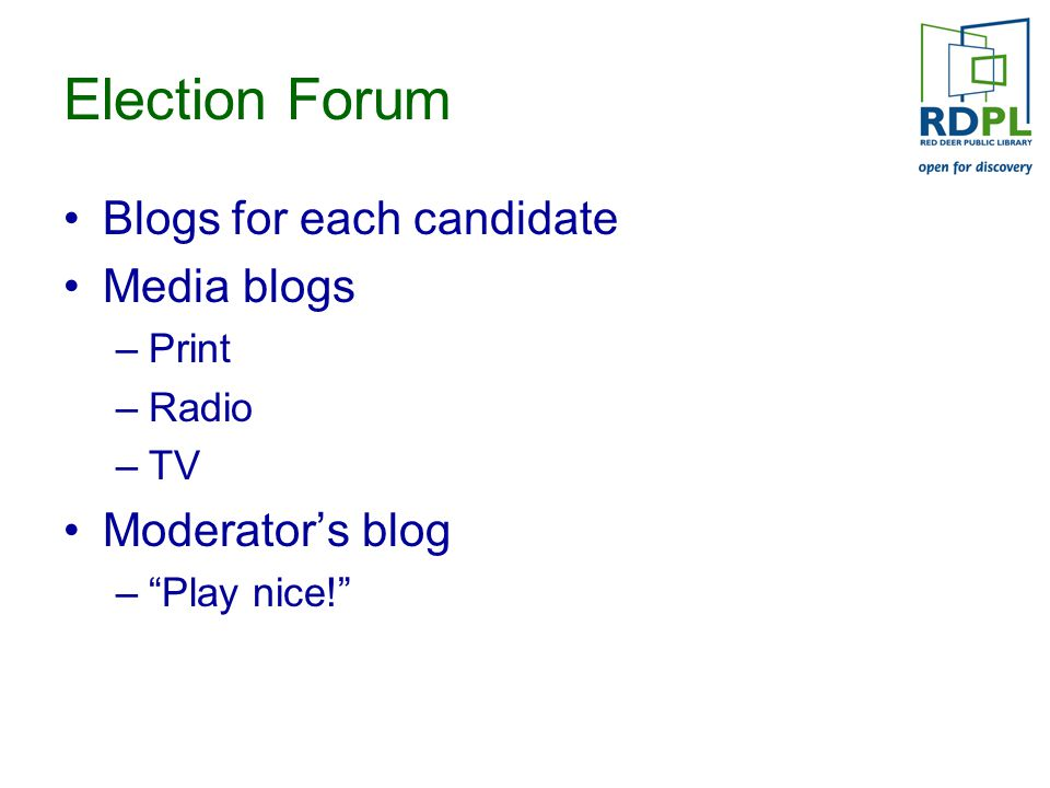 Election Forum Blogs for each candidate Media blogs –Print –Radio –TV Moderator's blog – Play nice!