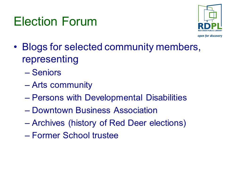 Election Forum Blogs for selected community members, representing –Seniors –Arts community –Persons with Developmental Disabilities –Downtown Business Association –Archives (history of Red Deer elections) –Former School trustee