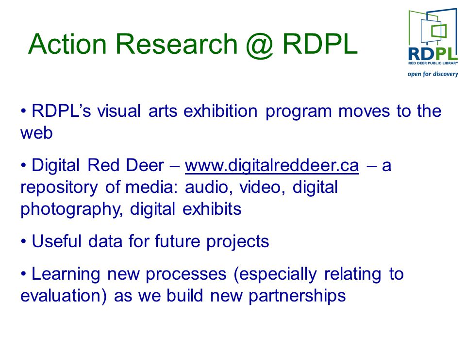 Action Research @ RDPL RDPL's visual arts exhibition program moves to the web Digital Red Deer – www.digitalreddeer.ca – a repository of media: audio, video, digital photography, digital exhibits Useful data for future projects Learning new processes (especially relating to evaluation) as we build new partnerships