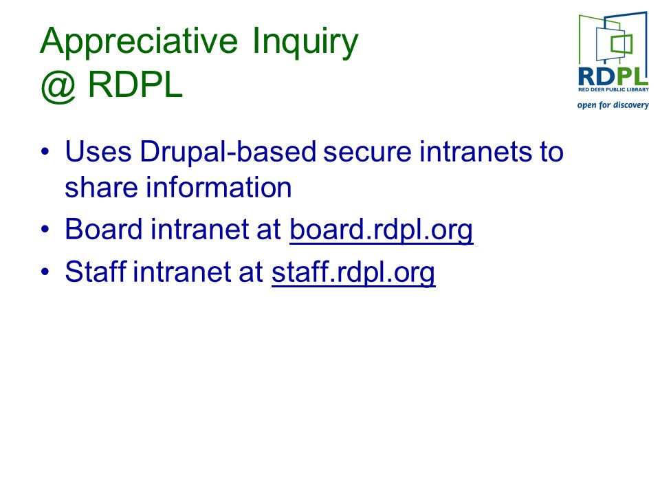 Appreciative Inquiry @ RDPL Uses Drupal-based secure intranets to share information Board intranet at board.rdpl.org Staff intranet at staff.rdpl.org