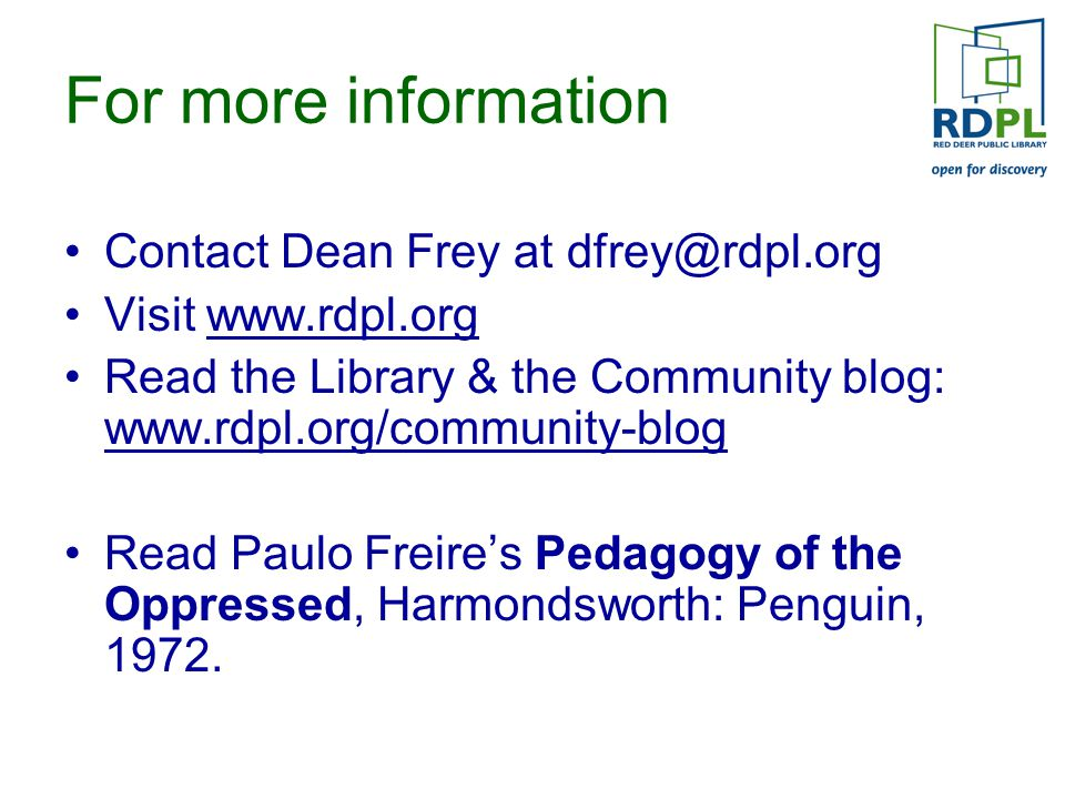 For more information Contact Dean Frey at dfrey@rdpl.org Visit www.rdpl.org Read the Library & the Community blog: www.rdpl.org/community-blog Read Paulo Freire's Pedagogy of the Oppressed, Harmondsworth: Penguin, 1972.
