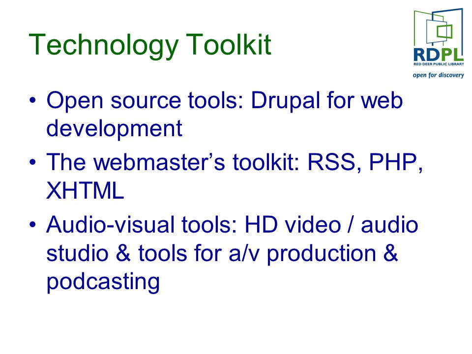 Technology Toolkit Open source tools: Drupal for web development The webmaster's toolkit: RSS, PHP, XHTML Audio-visual tools: HD video / audio studio & tools for a/v production & podcasting