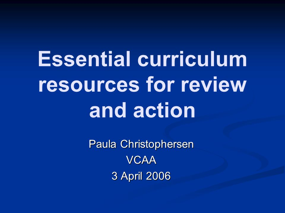Essential curriculum resources for review and action Paula Christophersen VCAA 3 April 2006
