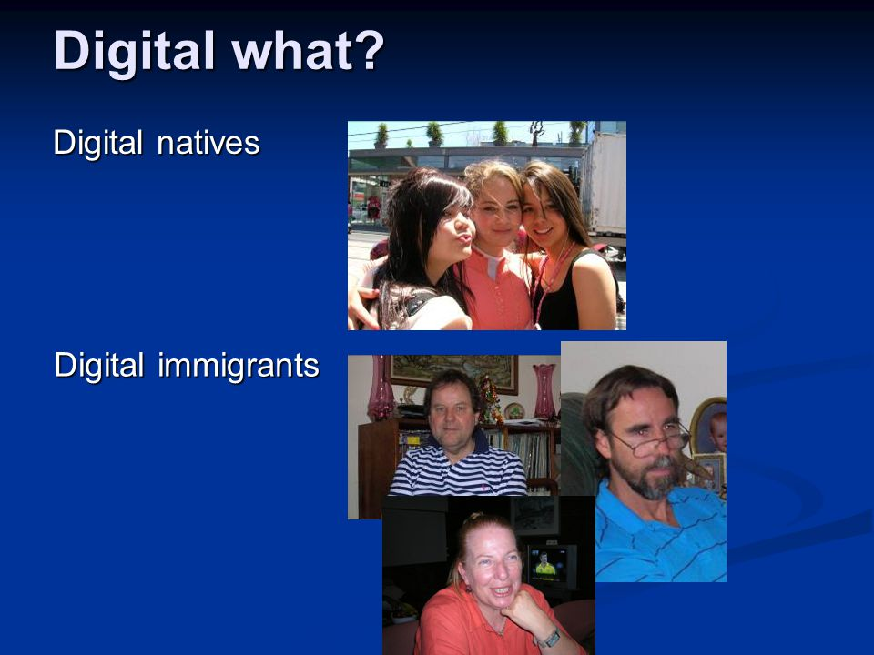 Digital what Digital natives Digital immigrants