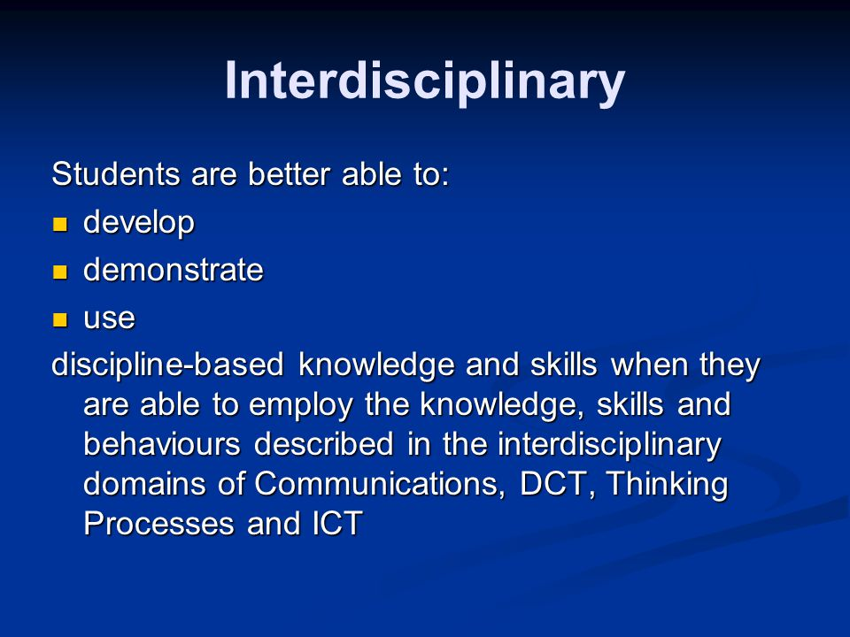 Interdisciplinary Students are better able to: develop develop demonstrate demonstrate use use discipline-based knowledge and skills when they are able to employ the knowledge, skills and behaviours described in the interdisciplinary domains of Communications, DCT, Thinking Processes and ICT
