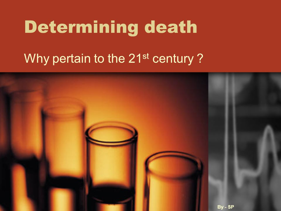 Determining death Why pertain to the 21 st century By - SP