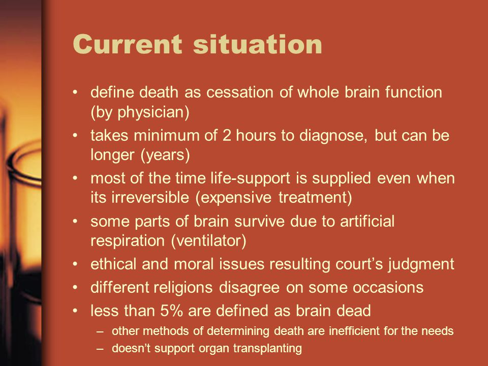 Current situation define death as cessation of whole brain function (by physician) takes minimum of 2 hours to diagnose, but can be longer (years) most of the time life-support is supplied even when its irreversible (expensive treatment) some parts of brain survive due to artificial respiration (ventilator) ethical and moral issues resulting court's judgment different religions disagree on some occasions less than 5% are defined as brain dead –other methods of determining death are inefficient for the needs –doesn't support organ transplanting