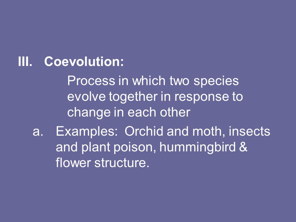 III.Coevolution: Process in which two species evolve together in response to change in each other a.Examples: Orchid and moth, insects and plant poison, hummingbird & flower structure.