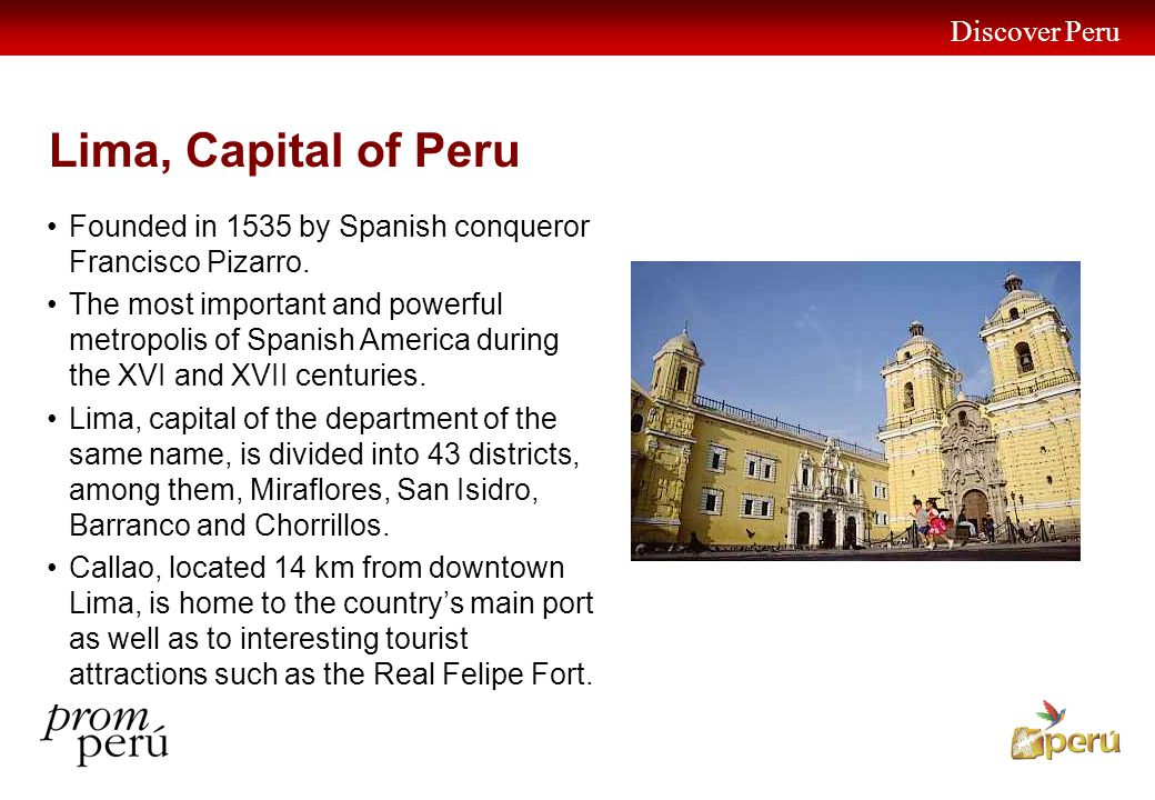 Discover Peru 16 Lima, Capital of Peru Founded in 1535 by Spanish conqueror Francisco Pizarro.