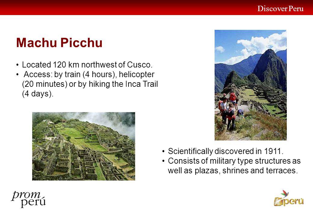 Discover Peru 23 Machu Picchu Located 120 km northwest of Cusco. Access: by train (4 hours), helicopter (20 minutes) or by hiking the Inca Trail (4 da