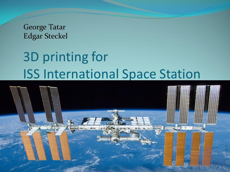 3D printing for ISS International Space Station George Tatar Edgar Steckel
