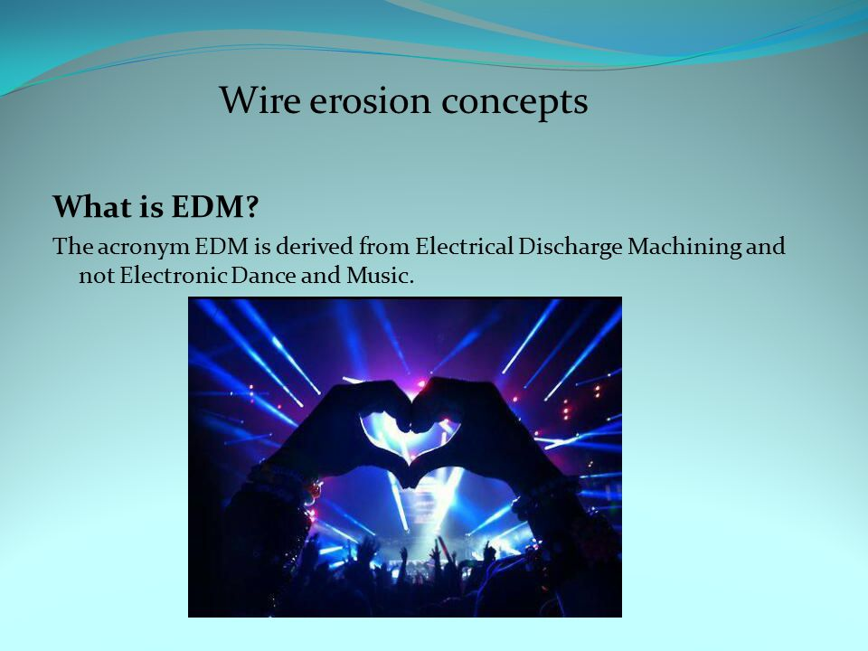 What is EDM? The acronym EDM is derived from Electrical Discharge Machining and not Electronic Dance and Music. Wire erosion concepts