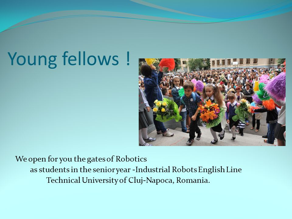 Young fellows ! We open for you the gates of Robotics as students in the senior year -Industrial Robots English Line Technical University of Cluj-Napo