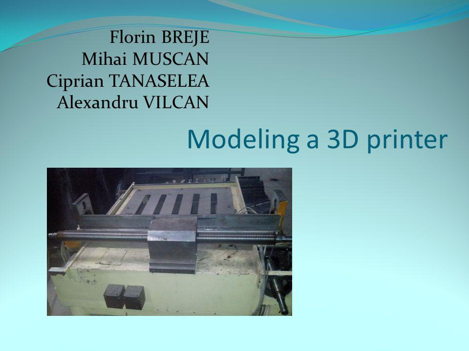 Modeling a 3D printer Florin BREJE Mihai MUSCAN Ciprian TANASELEA Alexandru VILCAN