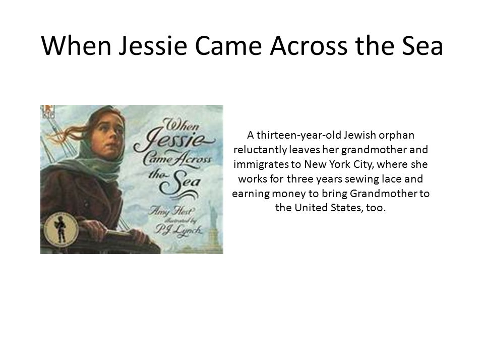 When Jessie Came Across the Sea A thirteen-year-old Jewish orphan reluctantly leaves her grandmother and immigrates to New York City, where she works for three years sewing lace and earning money to bring Grandmother to the United States, too.
