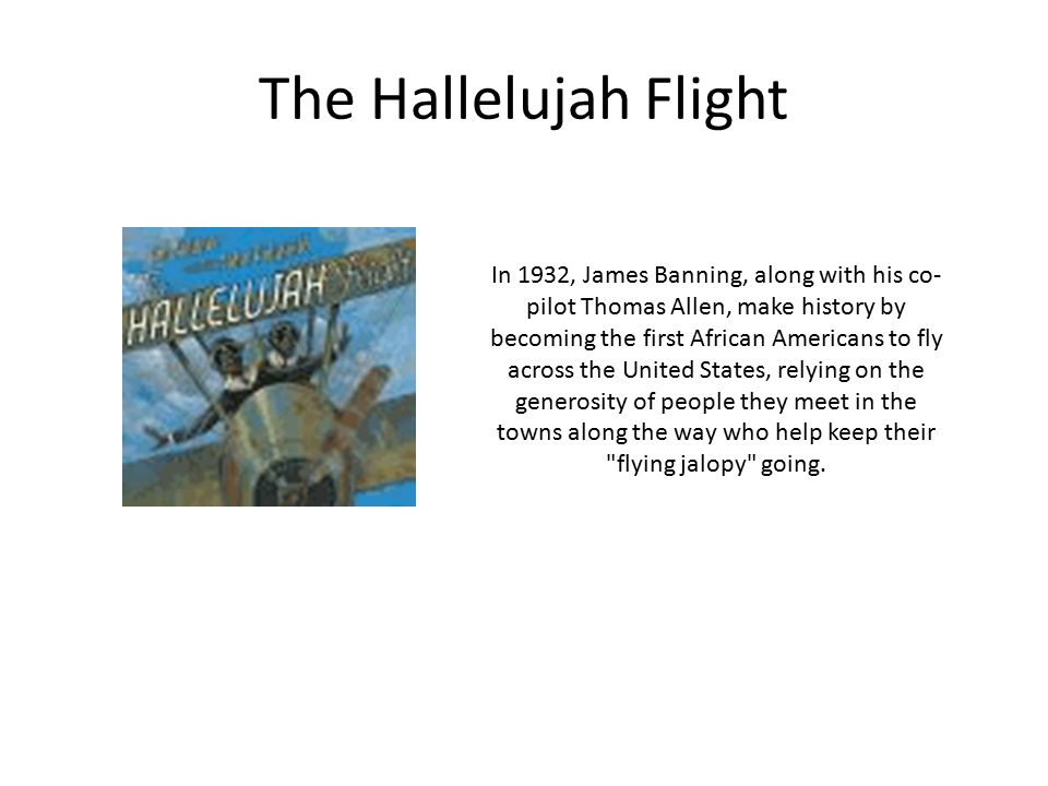 The Hallelujah Flight In 1932, James Banning, along with his co- pilot Thomas Allen, make history by becoming the first African Americans to fly across the United States, relying on the generosity of people they meet in the towns along the way who help keep their flying jalopy going.