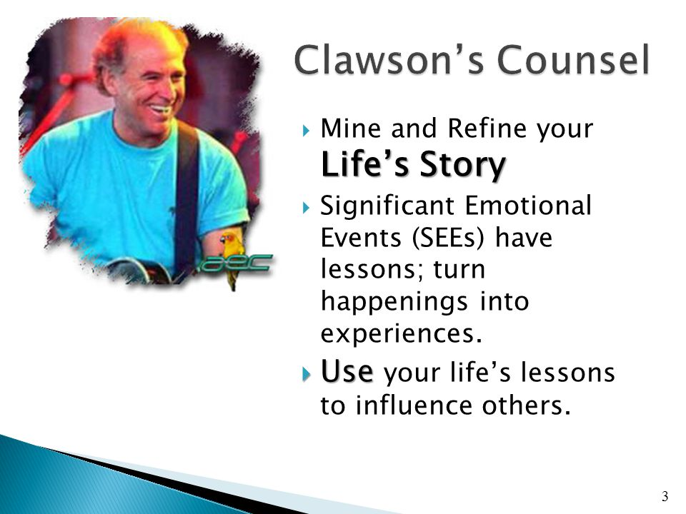 Life's Story  Mine and Refine your Life's Story  Significant Emotional Events (SEEs) have lessons; turn happenings into experiences.  Use  Use you