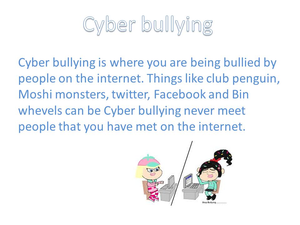 Cyber bullying is where you are being bullied by people on the internet.