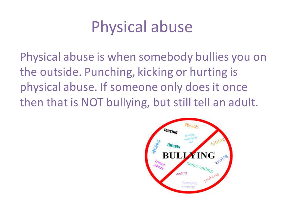 Physical abuse Physical abuse is when somebody bullies you on the outside.