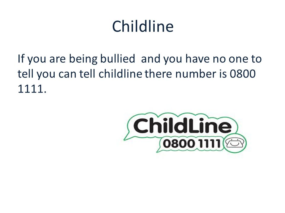 Childline If you are being bullied and you have no one to tell you can tell childline there number is 0800 1111.