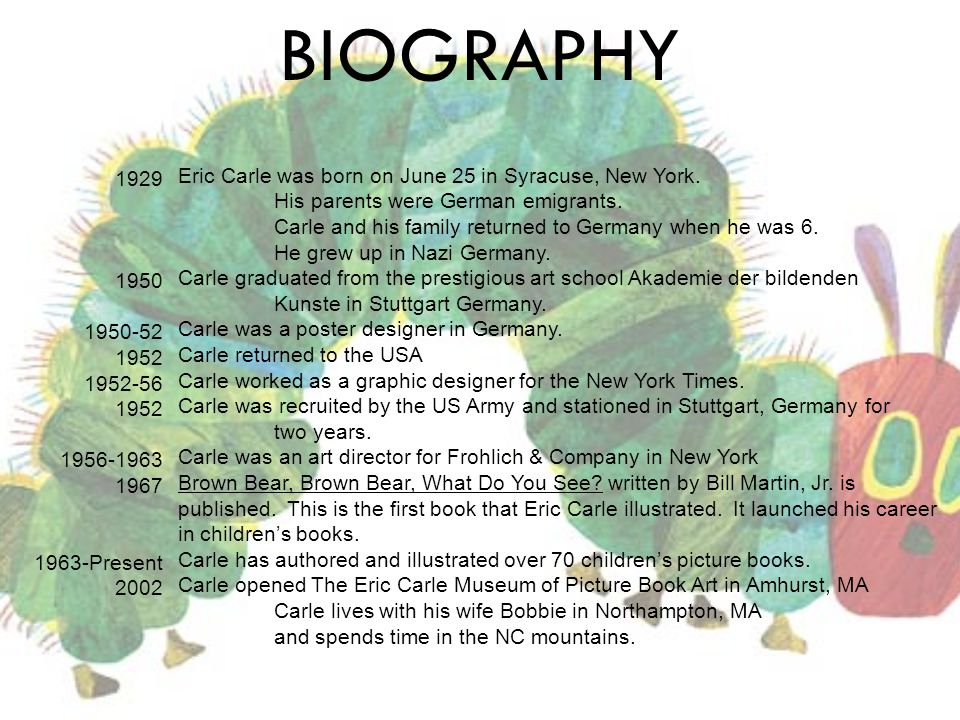 BIOGRAPHY Eric Carle was born on June 25 in Syracuse, New York. His parents were German emigrants. Carle and his family returned to Germany when he wa
