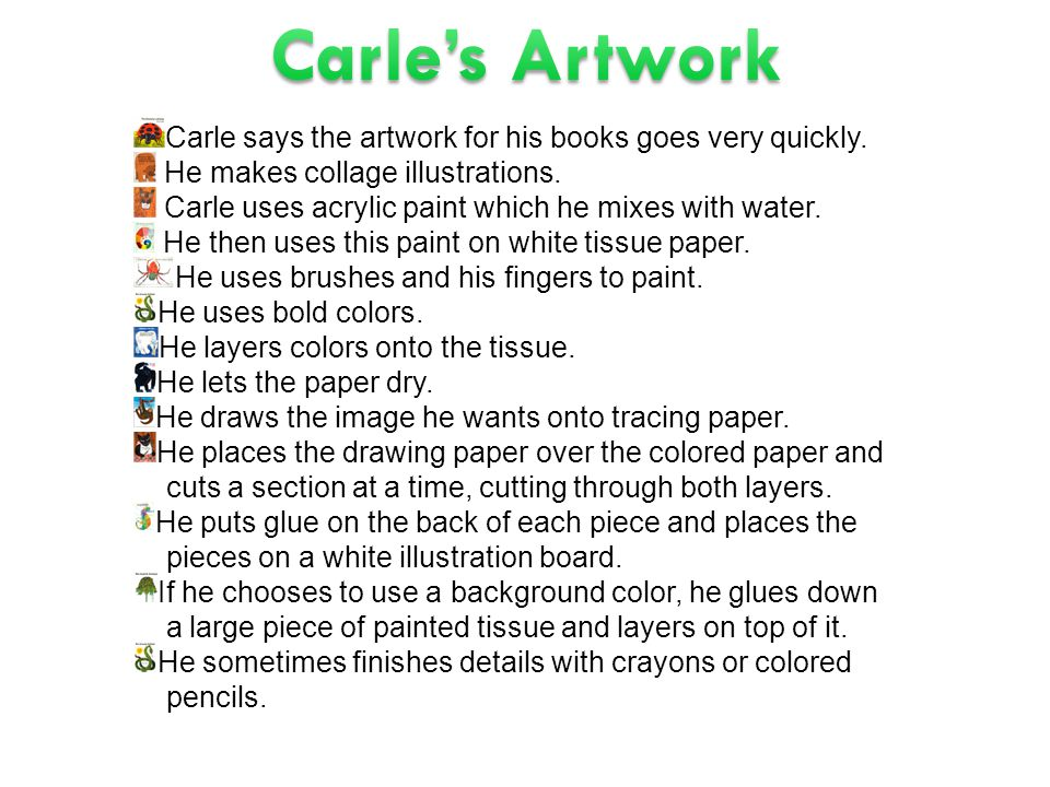 Carle says the artwork for his books goes very quickly. He makes collage illustrations. Carle uses acrylic paint which he mixes with water. He then us
