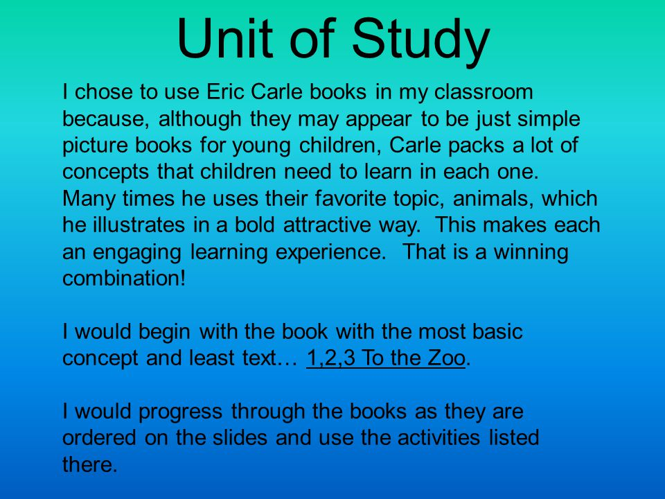 I chose to use Eric Carle books in my classroom because, although they may appear to be just simple picture books for young children, Carle packs a lot of concepts that children need to learn in each one.