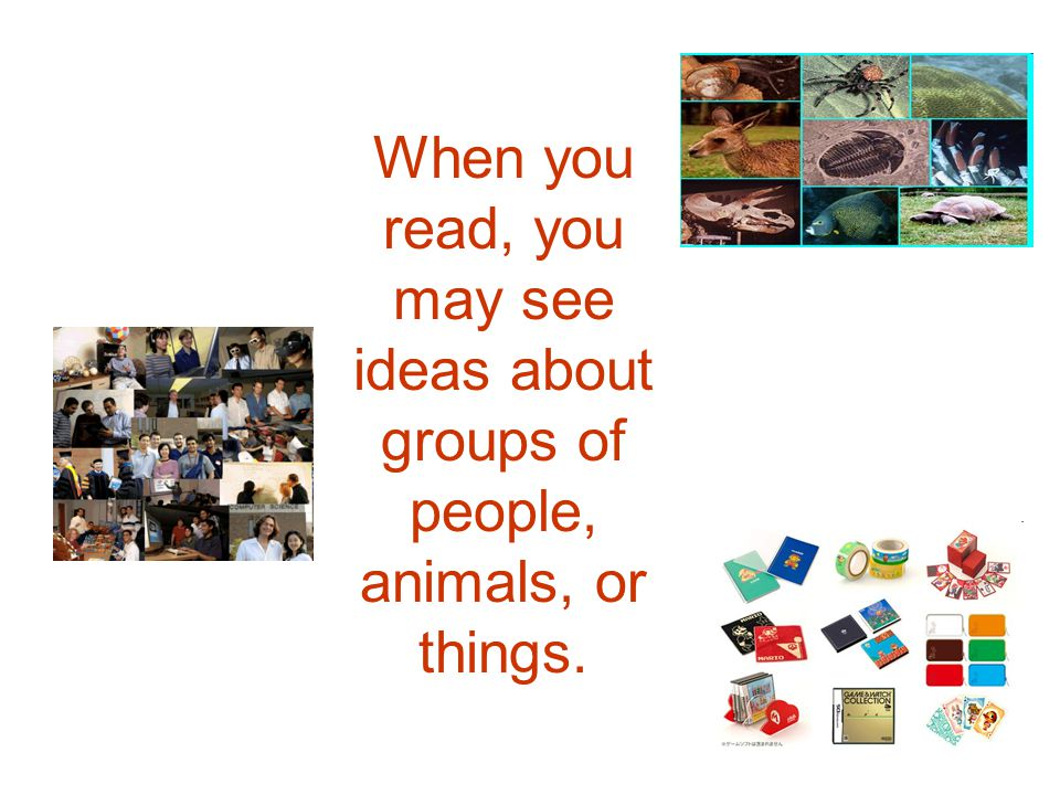 When you read, you may see ideas about groups of people, animals, or things.