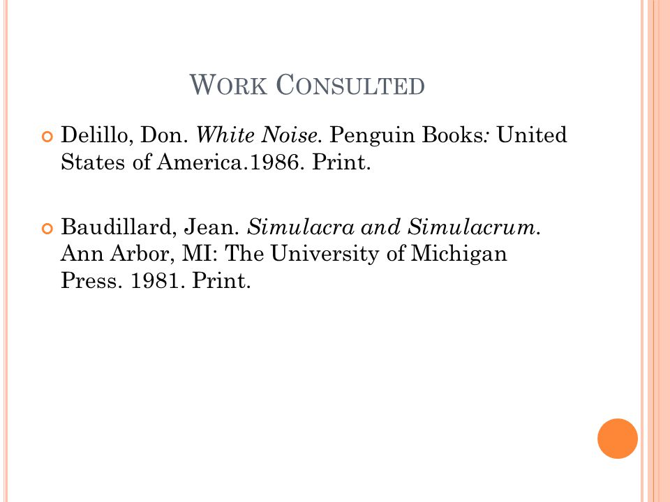 W ORK C ONSULTED Delillo, Don. White Noise. Penguin Books : United States of America.1986. Print. Baudillard, Jean. Simulacra and Simulacrum. Ann Arbo